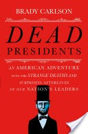 Dead Presidents: An American Adventure into the Strange Deaths and Surprising Afterlives of Our Nation�s Leaders