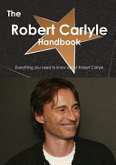 The Robert Carlyle Handbook - Everything You Need to Know about Robert Carlyle