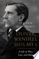 Oliver Wendell Holmes: A Life in War, Law, and Ideas