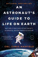 Astronaut's Guide to Life on Earth: What Going to Space Taught Me about Ingenuity, Determination, and Being Prepared for Anything