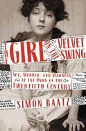 Girl on the Velvet Swing: Sex, Murder, and Madness at the Dawn of the Twentieth Century