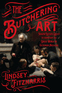 Butchering Art: Joseph Lister's Quest to Transform the Grisly World of Victorian Medicine
