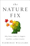 Nature Fix: Why Nature Makes Us Happier, Healthier, and More Creative