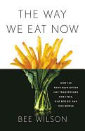 Way We Eat Now: How the Food Revolution Has Transformed Our Lives, Our Bodies, and Our World