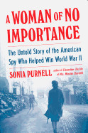 Woman of No Importance: The Untold Story of the American Spy Who Helped Win World War II