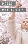 Mobile Photography: A Ridiculously Simple Guide to Taking Photos with Your Phone