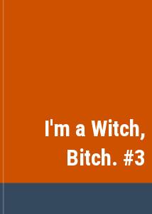 I'm a Witch, Bitch. #3