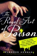 Royal Art of Poison: Filthy Palaces, Fatal Cosmetics, Deadly Medicine, and Murder Most Foul