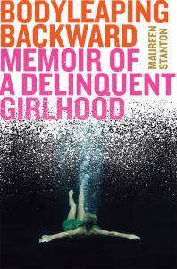 Body Leaping Backward: Memoir of a Delinquent Girlhood