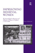 Imprisoning Medieval Women: The Non-Judicial Confinement and Abduction of Women in England, C.1170-1509