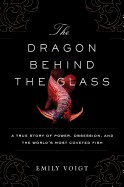 Dragon Behind the Glass: A True Story of Power, Obsession, and the World's Most Coveted Fish