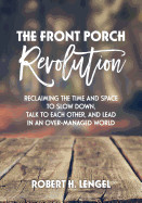 Front Porch Revolution: Reclaiming the Time and Space to Slow Down, Talk to Each Other and Lead in an Over-Managed World