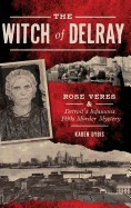 Witch of Delray: Rose Veres & Detroit's Infamous 1930s Murder Mystery