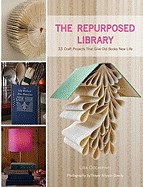 Repurposed Library: 33 Craft Projects That Give Old Books New Life