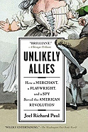 Unlikely Allies: How a Merchant, a Playwright, and a Spy Saved the American Revolution