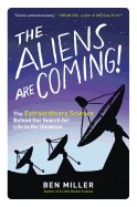 Aliens Are Coming!: The Extraordinary Science Behind Our Search for Life in the Universe