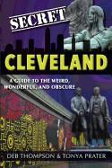 Secret Cleveland: A Guide to the Weird, Wonderful, and Obscure: A Guide to the Weird, Wonderful, and Obscure