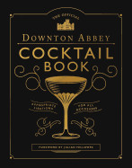 Official Downton Abbey Cocktail Book: Appropriate Libations for All Occasions