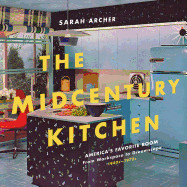 Midcentury Kitchen: America's Favorite Room, from Workspace to Dreamscape, 1940s-1970s