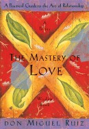 Mastery of Love: A Practical Guide to the Art of Relationship