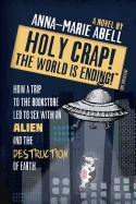Holy Crap! the World Is Ending!: How a Trip to the Bookstore Led to Sex with an Alien and the Destruction of Earth