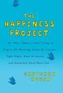 The Happiness Project, Or, Why I Spent a Year Trying to Sing in the Morning, Clean My Closets, Fight Right, Read Aristotle and Generally Have More Fun