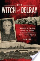 The Witch of Delray: Rose Veres & Detroit�s Infamous 1930s Murder Mystery