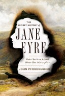 The Secret History of Jane Eyre: How Charlotte Bront� Wrote Her Masterpiece